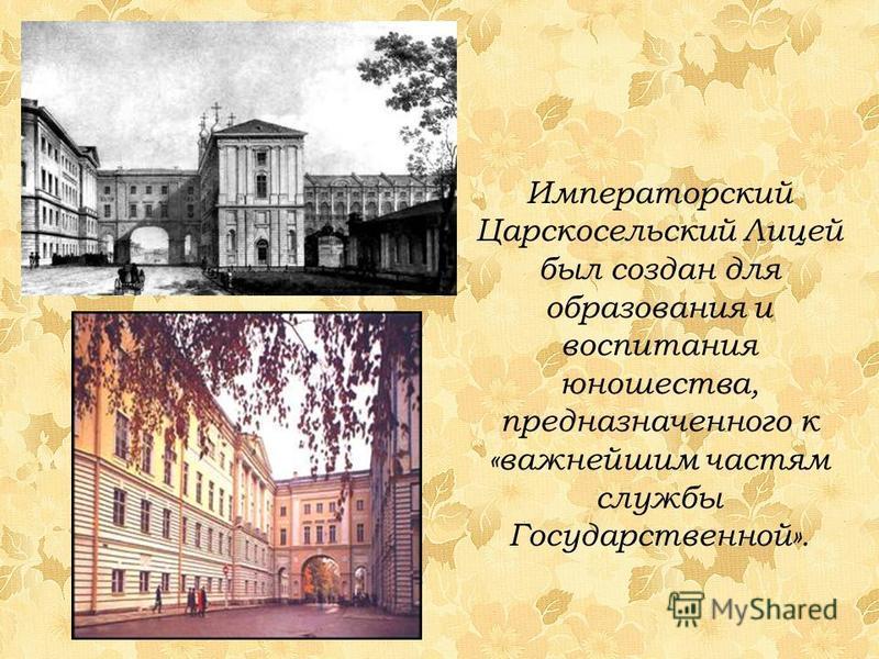 Императорский Царскосельский Лицей был создан для образования и воспитания юношества, предназначенного к «важнейшим частям службы Государственной».