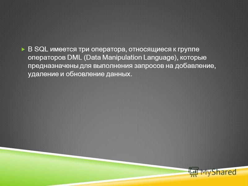 В SQL имеется три оператора, относящиеся к группе операторов DML (Data Manipulation Language), которые предназначены для выполнения запросов на добавление, удаление и обновление данных.