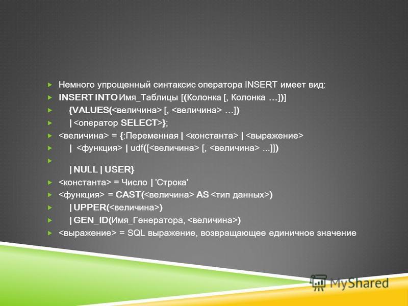 Немного упрощенный синтаксис оператора INSERT имеет вид: INSERT INTO Имя_Таблицы [(Колонка [, Колонка …])] {VALUES( [, …]) | }; = {:Переменная | | | | udf([ [,...]]) | NULL | USER} = Число | 'Строка' = CAST( AS ) | UPPER( ) | GEN_ID(Имя_Генератора, )