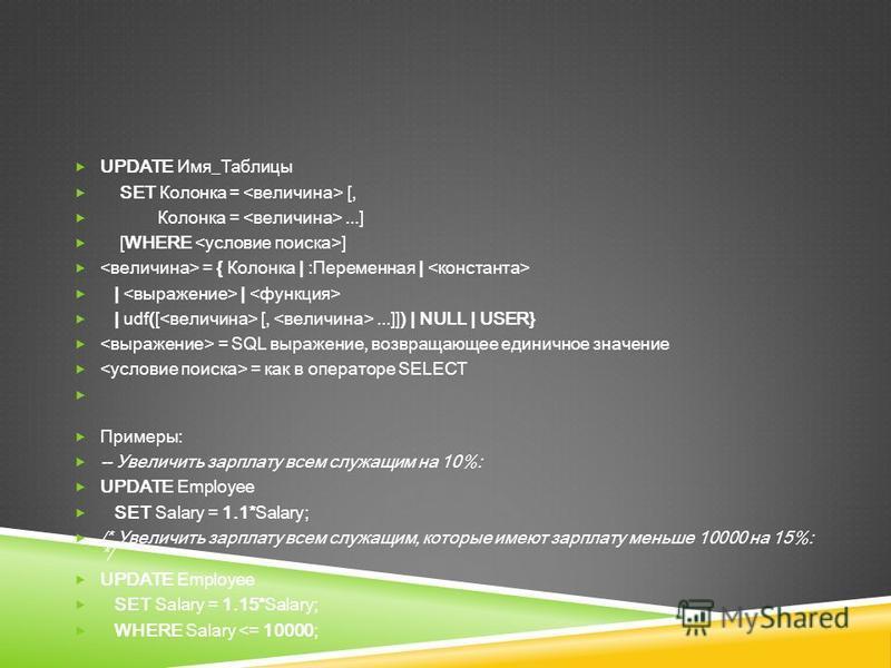 UPDATE Имя_Таблицы SET Колонка = [, Колонка =...] [WHERE ] = { Колонка | :Переменная | | | | udf([ [,...]]) | NULL | USER} = SQL выражение, возвращающее единичное значение = как в операторе SELECT Примеры: -- Увеличить зарплату всем служащим на 10%:
