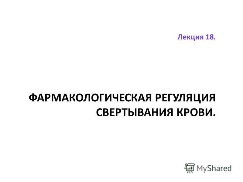 Лекция 18. ФАРМАКОЛОГИЧЕСКАЯ РЕГУЛЯЦИЯ СВЕРТЫВАНИЯ КРОВИ.