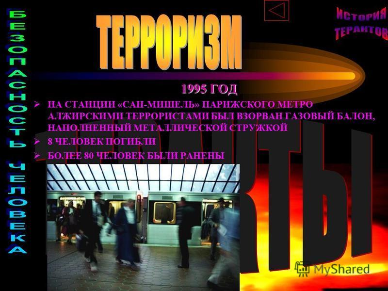 1995 ГОД НА СТАНЦИИ «САН-МИШЕЛЬ» ПАРИЖСКОГО МЕТРО АЛЖИРСКИМИ ТЕРРОРИСТАМИ БЫЛ ВЗОРВАН ГАЗОВЫЙ БАЛОН, НАПОЛНЕННЫЙ МЕТАЛЛИЧЕСКОЙ СТРУЖКОЙ 8 ЧЕЛОВЕК ПОГИБЛИ БОЛЕЕ 80 ЧЕЛОВЕК БЫЛИ РАНЕНЫ