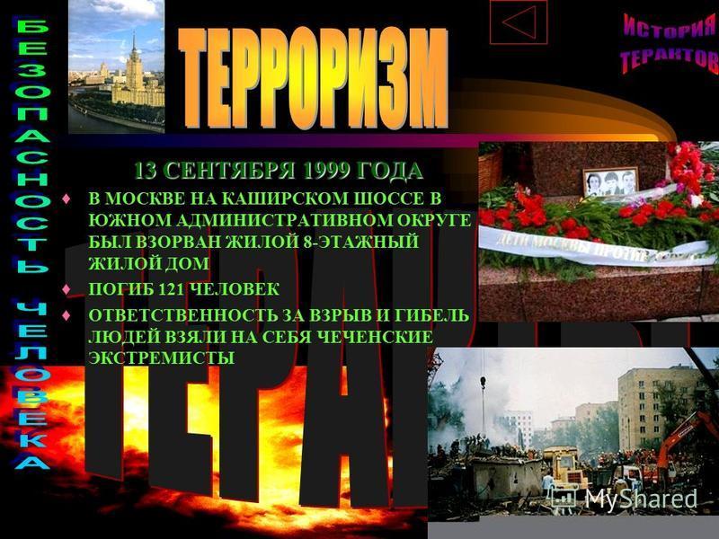 13 СЕНТЯБРЯ 1999 ГОДА В МОСКВЕ НА КАШИРСКОМ ШОССЕ В ЮЖНОМ АДМИНИСТРАТИВНОМ ОКРУГЕ БЫЛ ВЗОРВАН ЖИЛОЙ 8-ЭТАЖНЫЙ ЖИЛОЙ ДОМ ПОГИБ 121 ЧЕЛОВЕК ОТВЕТСТВЕННОСТЬ ЗА ВЗРЫВ И ГИБЕЛЬ ЛЮДЕЙ ВЗЯЛИ НА СЕБЯ ЧЕЧЕНСКИЕ ЭКСТРЕМИСТЫ