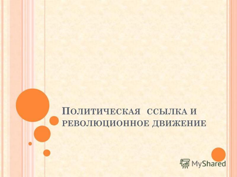 П ОЛИТИЧЕСКАЯ ССЫЛКА И РЕВОЛЮЦИОННОЕ ДВИЖЕНИЕ