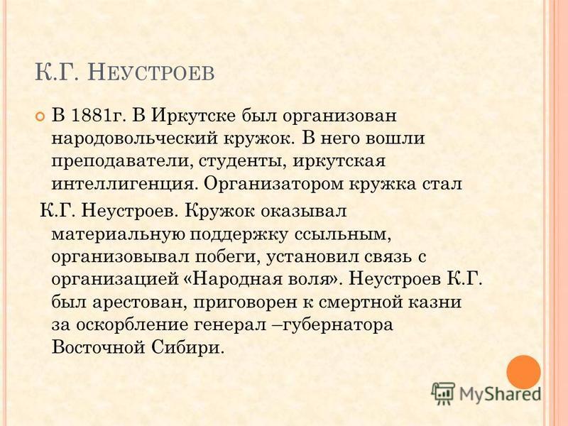 К.Г. Н ЕУСТРОЕВ В 1881 г. В Иркутске был организован народовольческий кружок. В него вошли преподаватели, студенты, иркутская интеллигенция. Организатором кружка стал К.Г. Неустроев. Кружок оказывал материальную поддержку ссыльным, организовывал побе