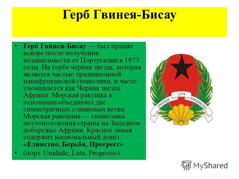 Герб Гвинея-Бисау Герб Гвинеи-Бисау был принят вскоре после получения независимости от Португалии в 1973 годы. На гербе черная звезда, которая является частью традиционной панафриканской символики, и часто упоминается как Черная звезда Африки. Морска