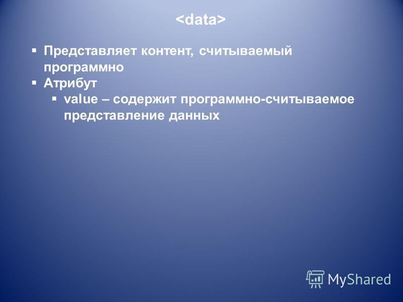 Представляет контент, считываемый программно Атрибут value – содержит программно-считываемое представление данных