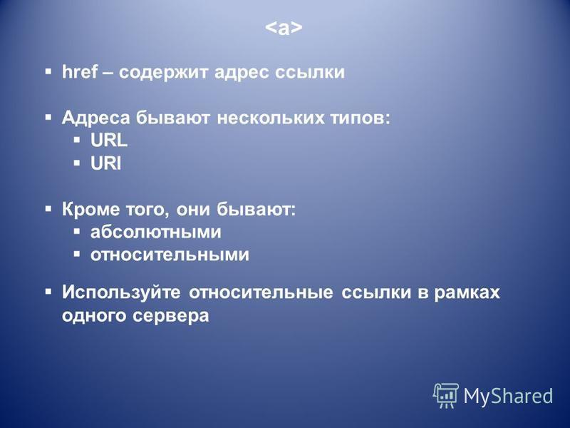 href – содержит адрес ссылки Адреса бывают нескольких типов: URL URI Кроме того, они бывают: абсолютными относительными Используйте относительные ссылки в рамках одного сервера
