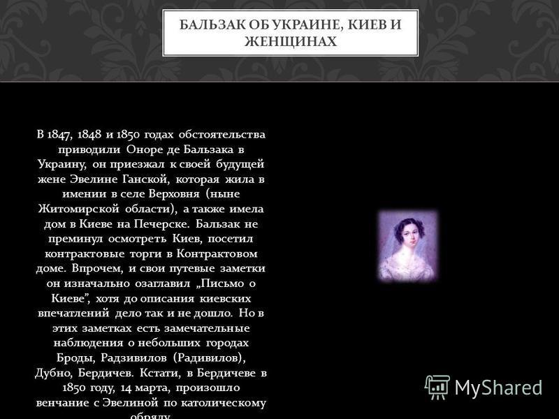 В 1847, 1848 и 1850 годах обстоятельства приводили Оноре де Бальзака в Украину, он приезжал к своей будуецей жене Эвелине Ганской, которая жила в имении в селе Верховня ( ныне Житомирской области ), а также имела дом в Киеве на Печерске. Бальзак не п