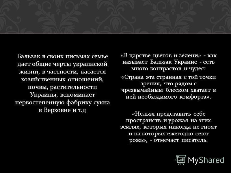 Бальзак в своих письмах семье дает общие черты украинской жизни, в частности, касается хозяйственных отношений, почвы, растительности Украины, вспоминает первостепенную фабрику сукна в Верховне и т. д « В царстве цветов и зелени » - как называет Баль