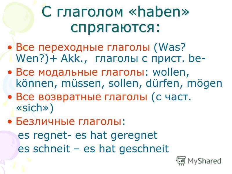С глаголом «haben» спрягаются: Все переходные глаголы (Was? Wen?)+ Akk., глаголы с прист. be- Все модальные глаголы: wollen, können, müssen, sollen, dürfen, mögen Все возвратные глаголы (с част. «sich») Безличные глаголы: es regnet- es hat geregnet e