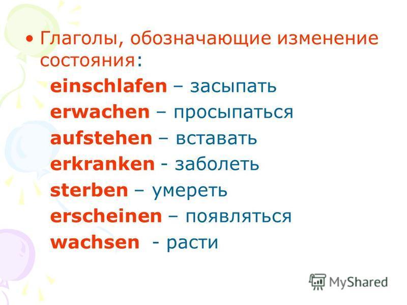 Глаголы, обозначающие изменение состояния: einschlafen – засыпать erwachen – просыпаться aufstehen – вставать erkranken - заболеть sterben – умереть erscheinen – появляться wachsen - расти