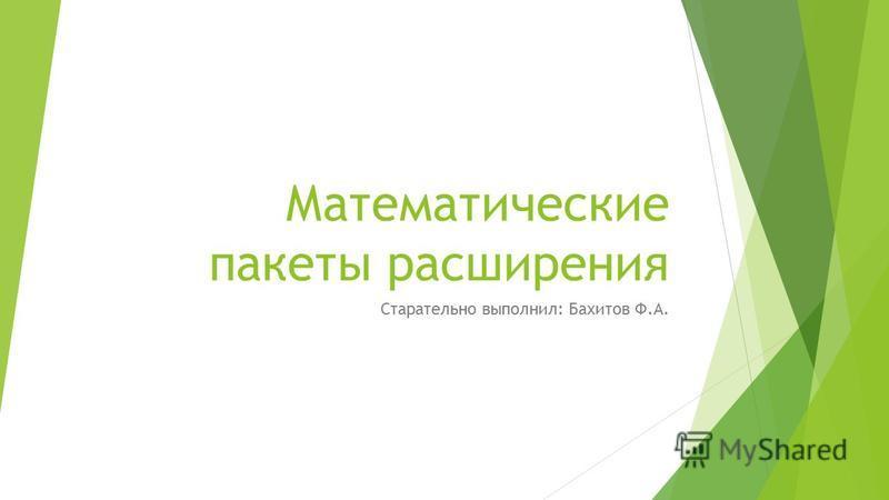 Математические пакеты расширения Старательно выполнил: Бахитов Ф.А.