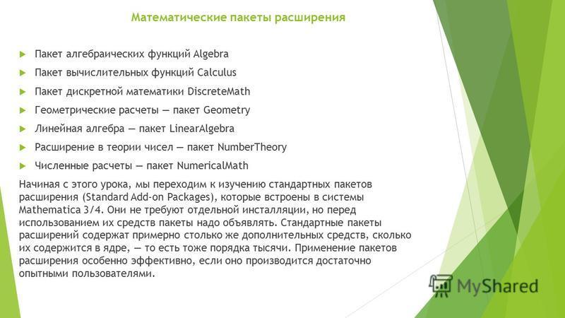 Математические пакеты расширения Пакет алгебраических функций Algebra Пакет вычислительных функций Calculus Пакет дискретной математики DiscreteMath Геометрические расчеты пакет Geometry Линейная алгебра пакет LinearAlgebra Расширение в теории чисел