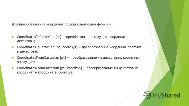 Для преобразования координат служат следующие функции: CoordinatesToCartesian [pt] преобразование текущих координат в декартовы; CoordinatesToCartesian [pt, coordsys] преобразование координат coordsys в декартовы; CoordinatesFromCartesian [pt] преобр