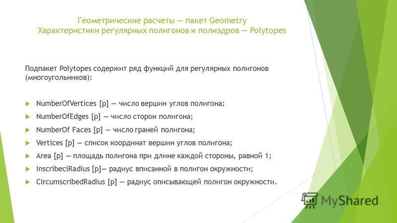 Геометрические расчеты пакет Geometry Характеристики регулярных полигонов и полиэдров Polytopes Подпакет Polytopes содержит ряд функций для регулярных полигонов (многоугольников): NumberOfVertices [р] число вершин углов полигона; NumberOfEdges [p] чи