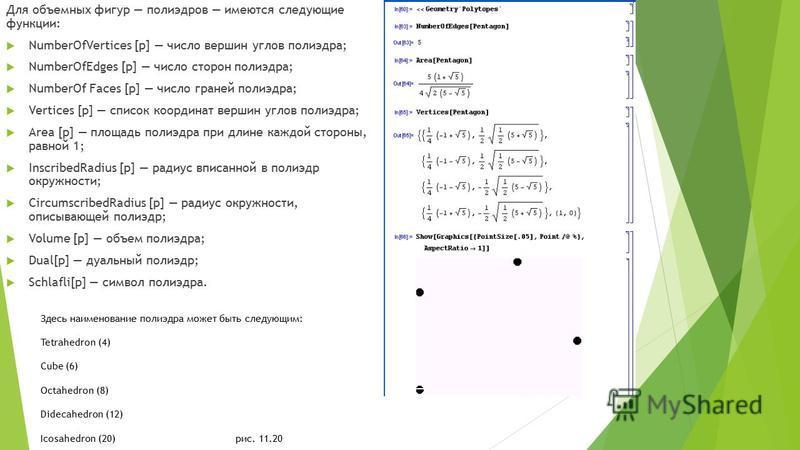 Для объемных фигур полиэдров имеются следующие функции: NumberOfVertices [р] число вершин углов полиэдра; NumberOfEdges [р] число сторон полиэдра; NumberOf Faces [р] число граней полиэдра; Vertices [p] список координат вершин углов полиэдра; Area [p]