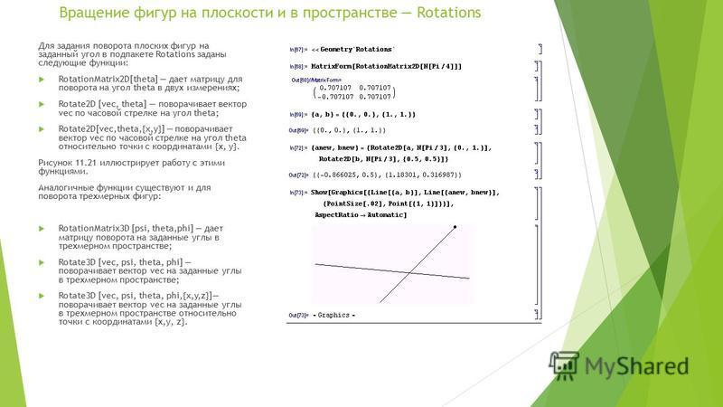 Вращение фигур на плоскости и в пространстве Rotations Для задания поворота плоских фигур на заданный угол в под пакете Rotations заданы следующие функции: RotationMatrix2D[theta] дает матрицу для поворота на угол theta в двух измерениях; Rotate2D [v