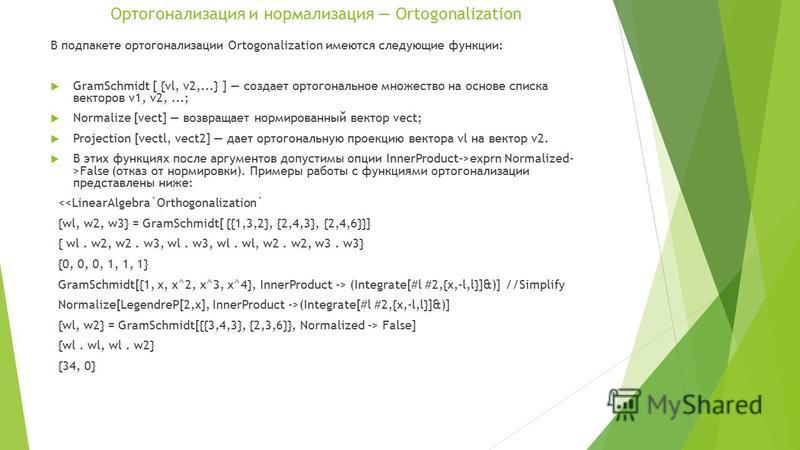 Ортогонализация и нормализация Ortogonalization В под пакете ортогонализации Ortogonalization имеются следующие функции: GramSchmidt [ {vl, v2,...} ] создает ортогональное множество на основе списка векторов v1, v2,...; Normalize [vect] возвращает но