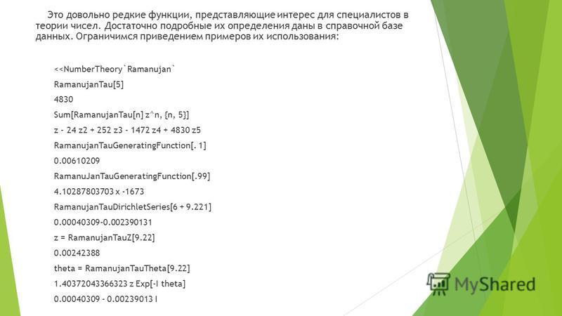 Это довольно редкие функции, представляющие интерес для специалистов в теории чисел. Достаточно подробные их определения даны в справочной базе данных. Ограничимся приведением примеров их использования: <<NumberTheory`Ramanujan` RamanujanTau[5] 4830