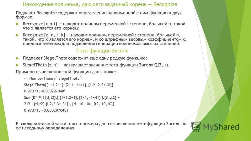 Нахождение полинома, дающего заданный корень Recognize Подпакет Recognize содержит определение одноименной с ним функции в двух формах: Recognize [x,n,t] находит полином переменной t степени, большей п, такой, что х является его корнем; Recognize [х,