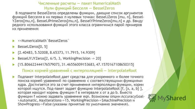 Численные расчеты пакет NumericalMath Нули функций Бесселя BesselZeros В под пакете BesselZeros определены функции, дающие список аргументов функций Бесселя в их первых п нулевых точках: BesselJZeros [mu, n], Bessel- YZeros[mu,n], BesselJPrimeZeros[m