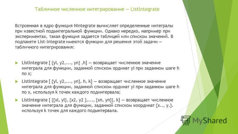 Табличное численное интегрирование Listlntegrate Встроенная в ядро функция NIntegrate вычисляет определенные интегралы при известной подынтегральной функции. Однако нередко, например при экспериментах, такая функция задается таблицей или списком знач