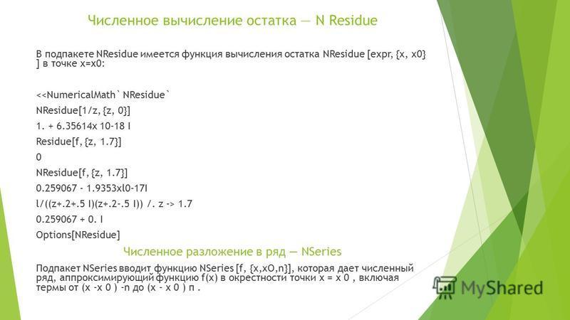 Численное вычисление остатка N Residue В под пакете NResidue имеется функция вычисления остатка NResidue [expr, {x, x0} ] в точке х=х 0: <<NumericalMath` NResidue` NResidue[1/z, {z, 0}] 1. + 6.35614x 10-18 I Residue[f, {z, 1.7}] 0 NResidue[f, {z, 1.7
