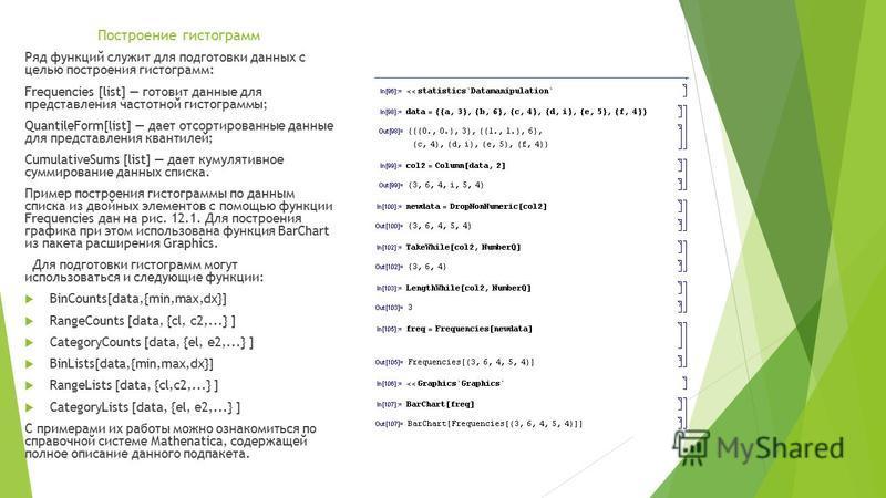 Построение гистограмм Ряд функций служит для подготовки данных с целью построения гистограмм: Frequencies [list] готовит данные для представления частотной гистограммы; QuantileForm[list] дает отсортированные данные для представления квантилей; Cumul