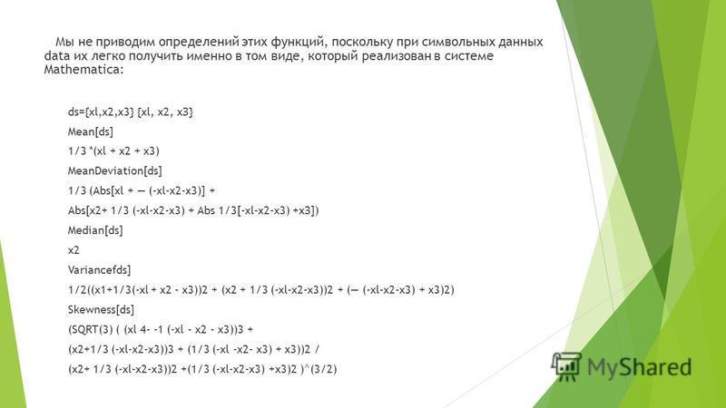 Мы не приводим определений этих функций, поскольку при символьных данных data их легко получить именно в том виде, который реализован в системе Mathematica: ds={xl,x2,x3} {xl, x2, хЗ} Mean[ds] 1/3 *(xl + x2 + x3) MeanDeviation[ds] 1/3 (Abs[xl + (-xl-