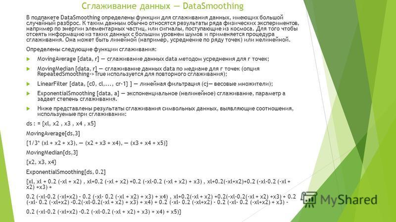 Сглаживание данных DataSmoothing В под пакете DataSmoothing определены функции для сглаживания данных, имеющих большой случайный разброс. К таким данным обычно относятся результаты ряда физических экспериментов, например по энергии элементарных части