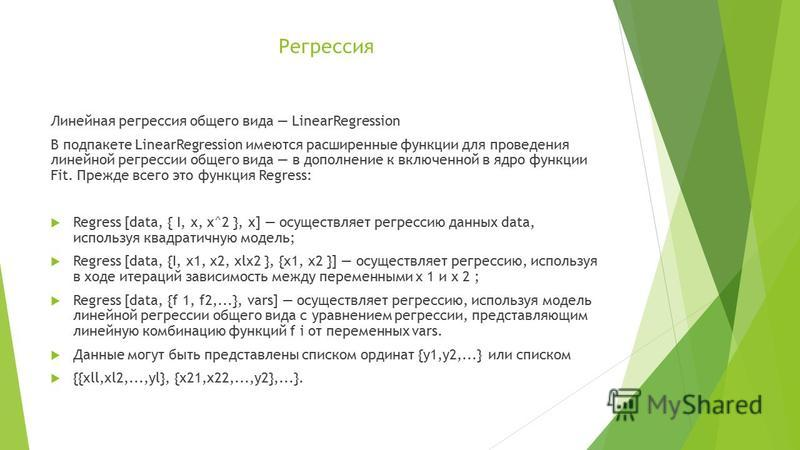 Регрессия Линейная регрессия общего вида LinearRegression В под пакете LinearRegression имеются расширенные функции для проведения линейной регрессии общего вида в дополнение к включенной в ядро функции Fit. Прежде всего это функция Regress: Regress