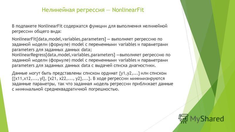 Нелинейная регрессия NonlinearFit В под пакете NonlinearFit содержатся функции для выполнения нелинейной регрессии общего вида: NonlinearFit[data,model,variables,parameters] выполняет регрессию по заданной модели (формуле) model с переменными variabl