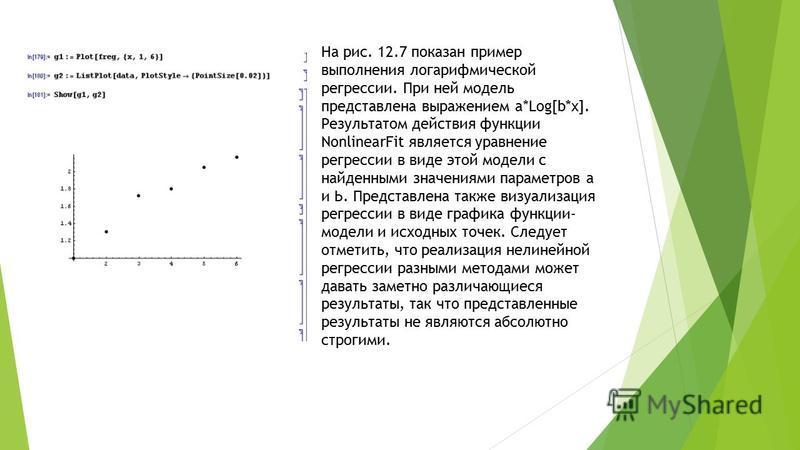 На рис. 12.7 показан пример выполнения логарифмической регрессии. При ней модель представлена выражением a*Log[b*x]. Результатом действия функции NonlinearFit является уравнение регрессии в виде этой модели с найденными значениями параметров а и Ь. П