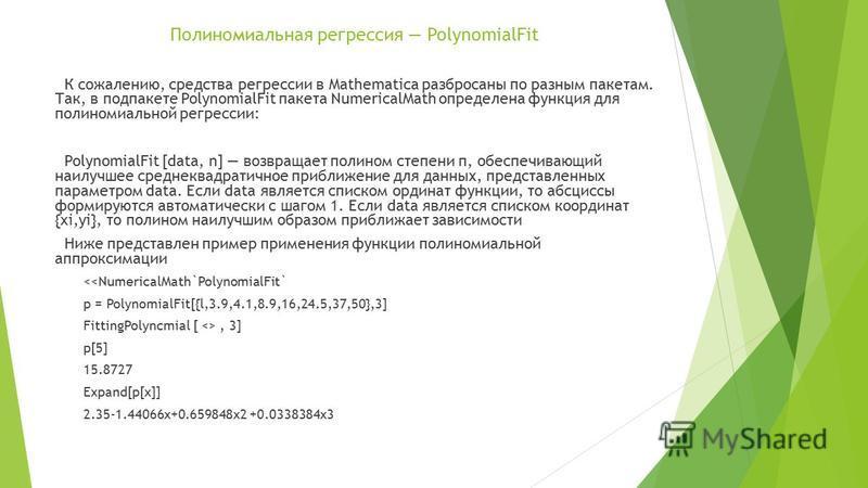 Полиномиальная регрессия PolynomialFit К сожалению, средства регрессии в Mathematica разбросаны по разным пакетам. Так, в под пакете PolynomialFit пакета NumericalMath определена функция для полиномиальной регрессии: PolynomialFit [data, n] возвращае