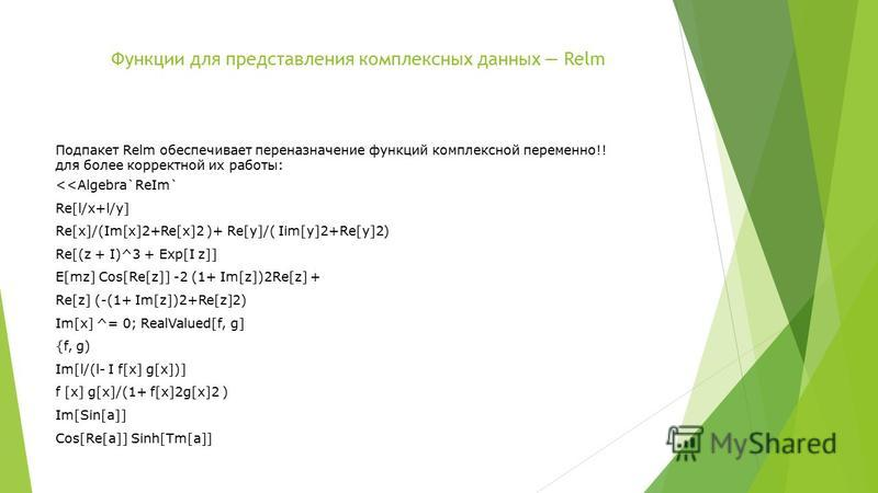 Функции для представления комплексных данных Relm Подпакет Relm обеспечивает переназначение функций комплексной переменно!! для более корректной их работы: <<Algebra`ReIm` Re[l/x+l/y] Re[x]/(Im[x]2+Re[x]2 )+ Re[y]/( Iim[y]2+Re[y]2) Re[(z + I)^3 + Exp