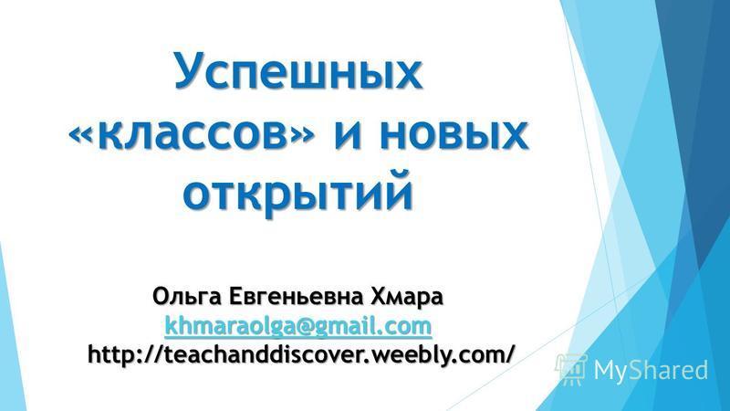 Успешных «классов» и новых открытий Ольга Евгеньевна Хмара khmaraolga@gmail.com http://teachanddiscover.weebly.com/ khmaraolga@gmail.com
