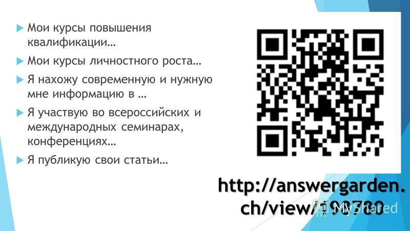 Мои курсы повышения квалификации… Мои курсы личностного роста… Я нахожу современную и нужную мне информацию в … Я участвую во всероссийских и международных семинарах, конференциях… Я публикую свои статьи… http://answergarden. ch/view/198780