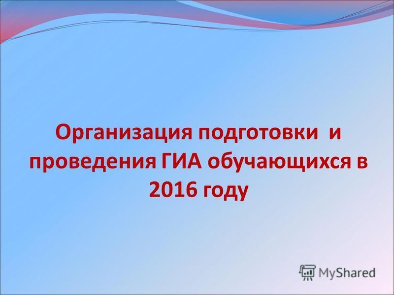 Организация подготовки и проведения ГИА обучающихся в 2016 году