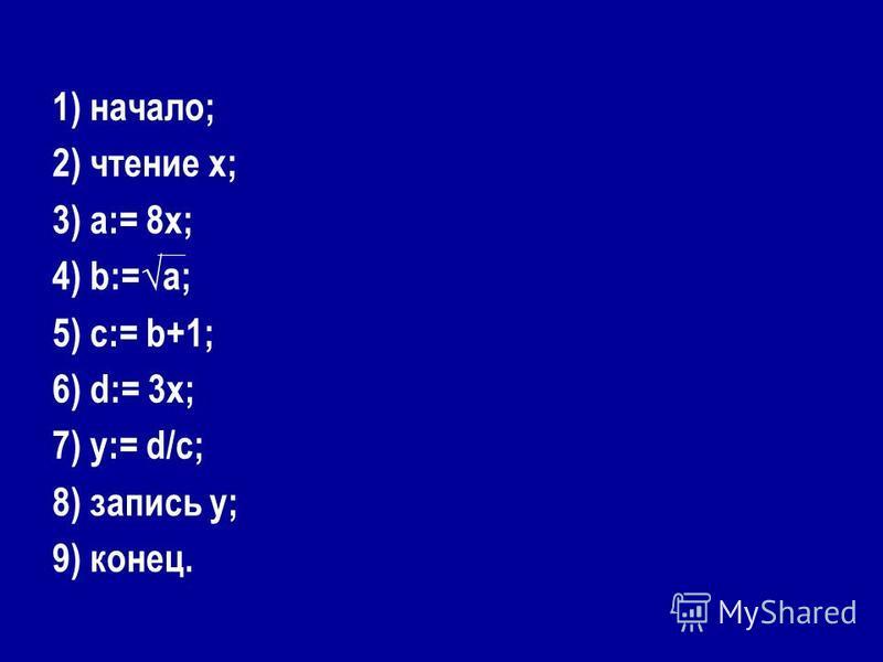 1) начало; 2) чтение х; 3) а:= 8 х; 4) b:=а; 5) с:= b+1; 6) d:= 3 х; 7) у:= d/с; 8) запись у; 9) конец.