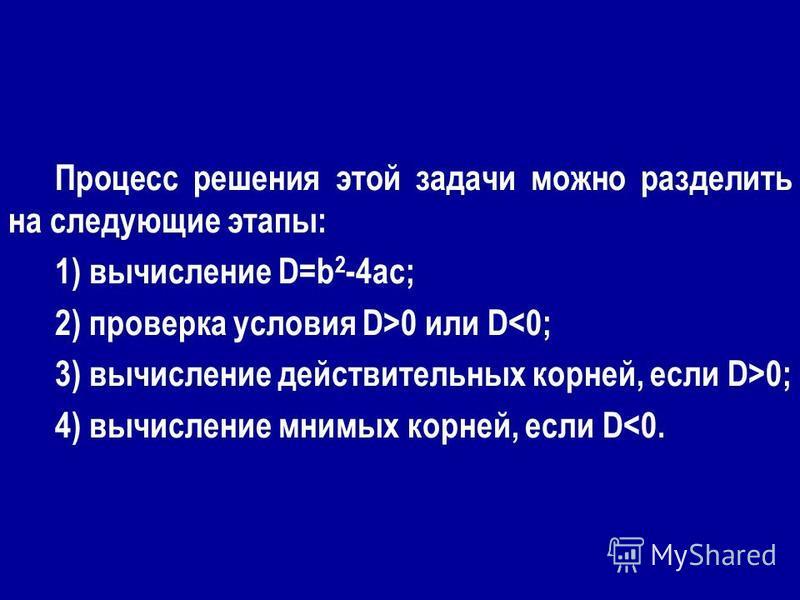 Процесс решения этой задачи можно разделить на следующие этапы: 1) вычисление D=b 2 -4ac; 2) проверка условия D>0 или D<0; 3) вычисление действительных корней, если D>0; 4) вычисление мнимых корней, если D<0.