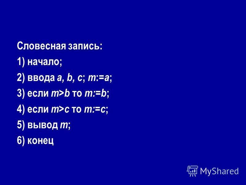 Словесная запись: 1) начало; 2) ввода a, b, c ; m := a ; 3) если m>b то m:=b ; 4) если m>c то m:=c ; 5) вывод m ; 6) конец