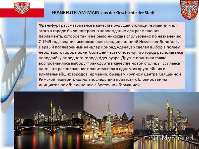 Франкфурт рассматривался в качестве будущей столицы Германии и для этого в городе было построено новое здание для размещения парламента, которое так и не было никогда использовано по назначению. С 1949 года здание использовалось радиостанцией Hessisc