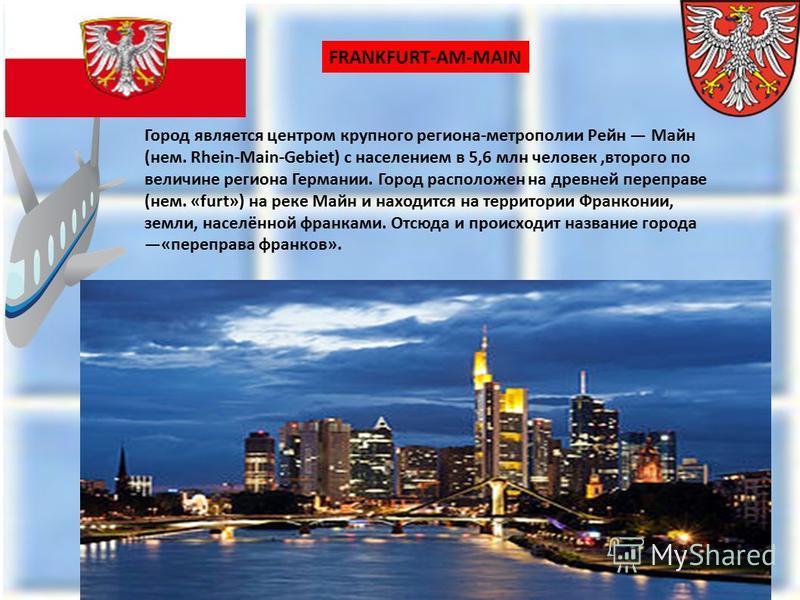 Город является центром крупного региона-метрополии Рейн Майн (нем. Rhein-Main-Gebiet) с населением в 5,6 млн человек,второго по величине региона Германии. Город расположен на древней переправе (нем. «furt») на реке Майн и находится на территории Фран