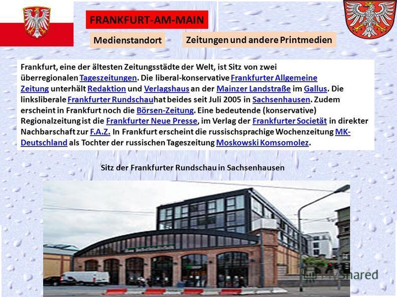 Medienstandort Zeitungen und andere Printmedien FRANKFURT-AM-MAIN Sitz der Frankfurter Rundschau in Sachsenhausen Frankfurt, eine der ältesten Zeitungsstädte der Welt, ist Sitz von zwei überregionalen Tageszeitungen. Die liberal-konservative Frankfur