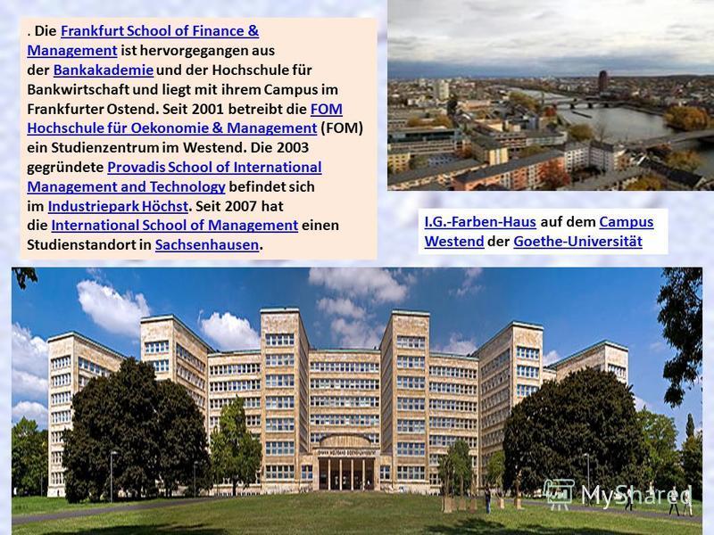 . Die Frankfurt School of Finance & Management ist hervorgegangen aus der Bankakademie und der Hochschule für Bankwirtschaft und liegt mit ihrem Campus im Frankfurter Ostend. Seit 2001 betreibt die FOM Hochschule für Oekonomie & Management (FOM) ein