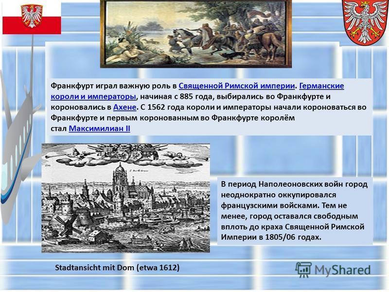Франкфурт играл важную роль в Священной Римской империи. Германские короли и императоры, начиная с 885 года, выбирались во Франкфурте и короновались в Ахене. С 1562 года короли и императоры начали короноваться во Франкфурте и первым коронованным во Ф