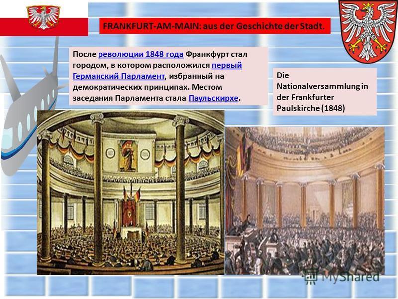 После революции 1848 года Франкфурт стал городом, в котором расположился первый Германский Парламент, избранный на демократических принципах. Местом заседания Парламента стала Паульскирхе.революции 1848 года первый Германский Парламент Паульскирхе Di