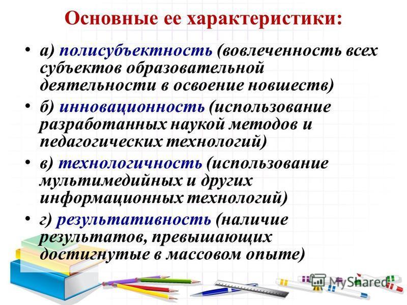 Основные ее характеристики: а) полисубъектность (вовлеченность всех субъектов образовательной деятельности в освоение новшеств) б) инновационность (использование разработанных наукой методов и педагогических технологий) в) технологичность (использова