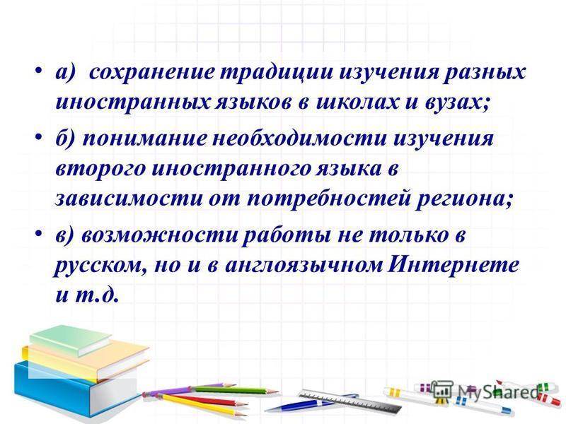 а) сохранение традиции изучения разных иностранных языков в школах и вузах; б) понимание необходимости изучения второго иностранного языка в зависимости от потребностей региона; в) возможности работы не только в русском, но и в англоязычном Интернете